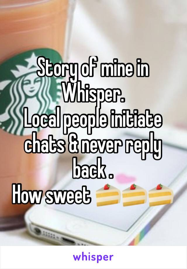 Story of mine in Whisper.  Local people initiate chats & never reply back .   How sweet 🍰🍰🍰