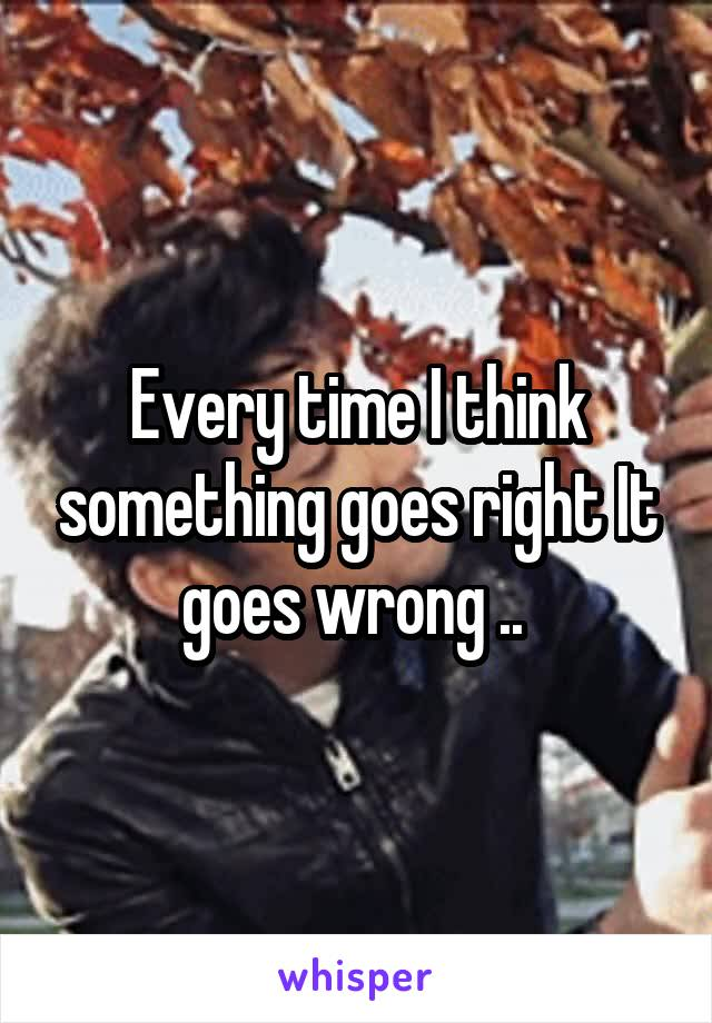 Every time I think something goes right It goes wrong ..