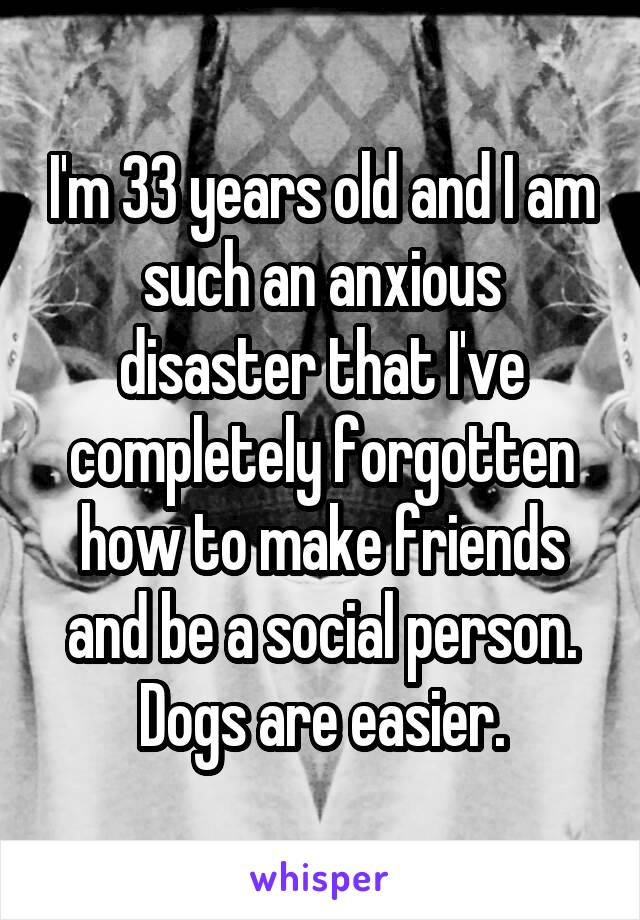 I'm 33 years old and I am such an anxious disaster that I've completely forgotten how to make friends and be a social person. Dogs are easier.