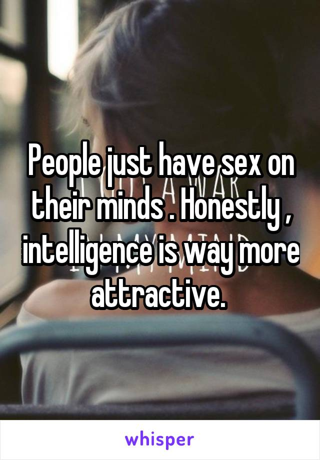 People just have sex on their minds . Honestly , intelligence is way more attractive.