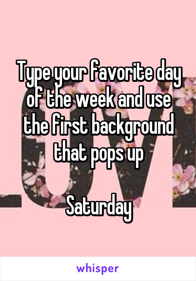Type your favorite day of the week and use the first background that pops up  Saturday