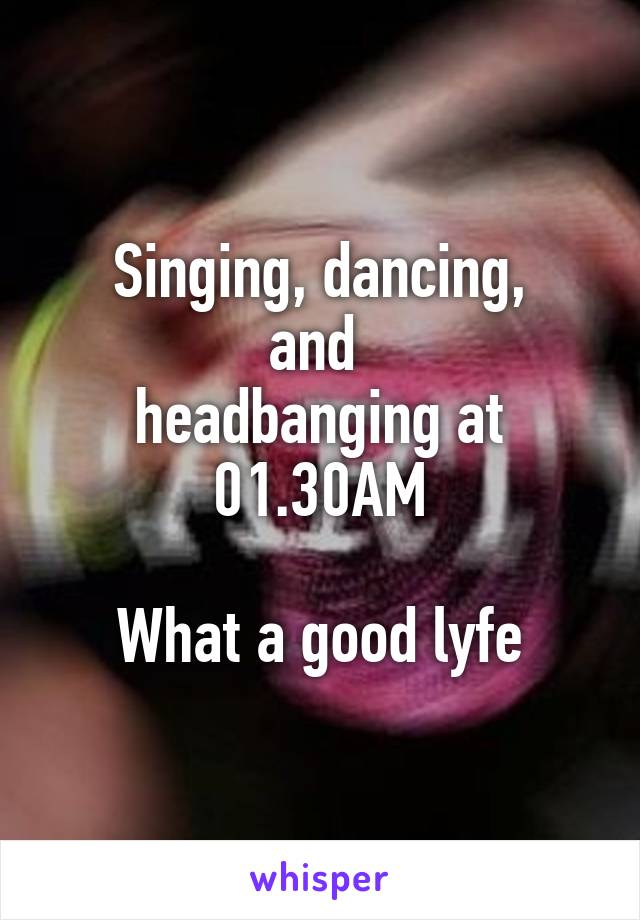 Singing, dancing, and  headbanging at 01.30AM   What a good lyfe