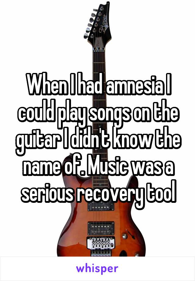 When I had amnesia I could play songs on the guitar I didn't know the name of. Music was a serious recovery tool