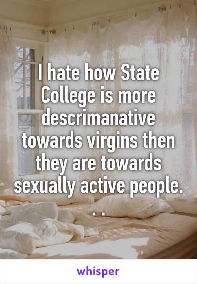 I hate how State College is more descrimanative towards virgins then they are towards sexually active people. . .