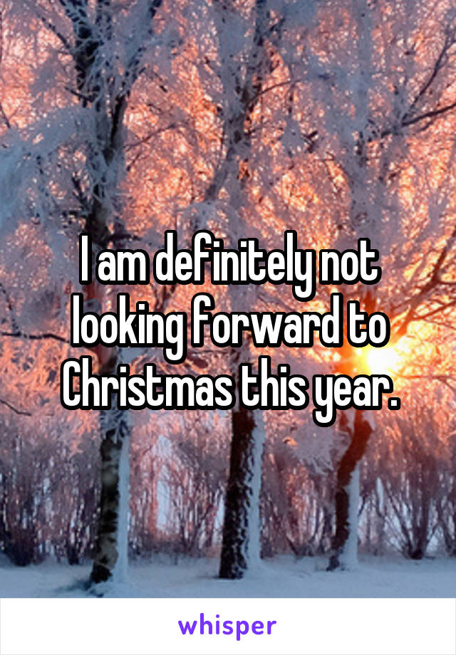 I am definitely not looking forward to Christmas this year.