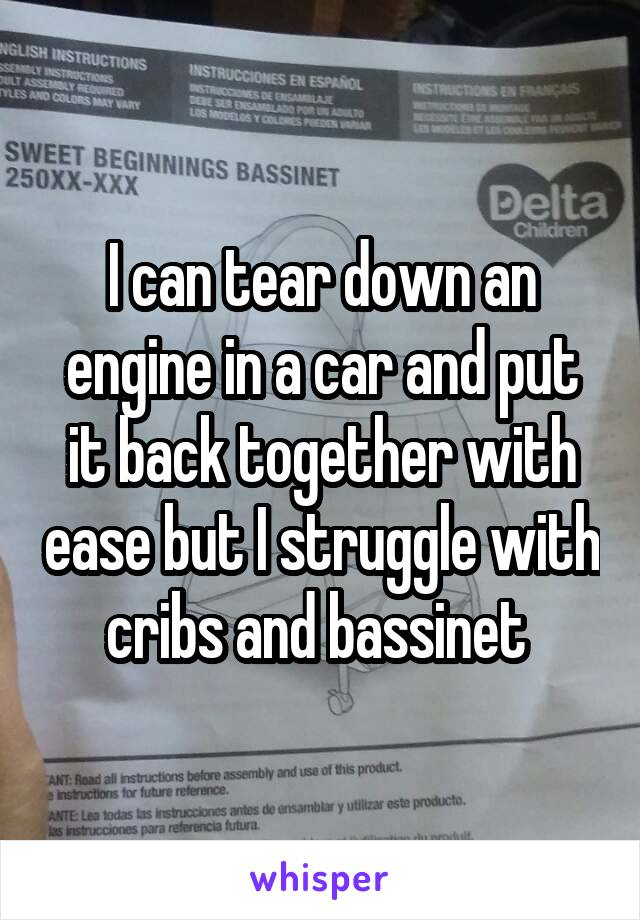 I can tear down an engine in a car and put it back together with ease but I struggle with cribs and bassinet