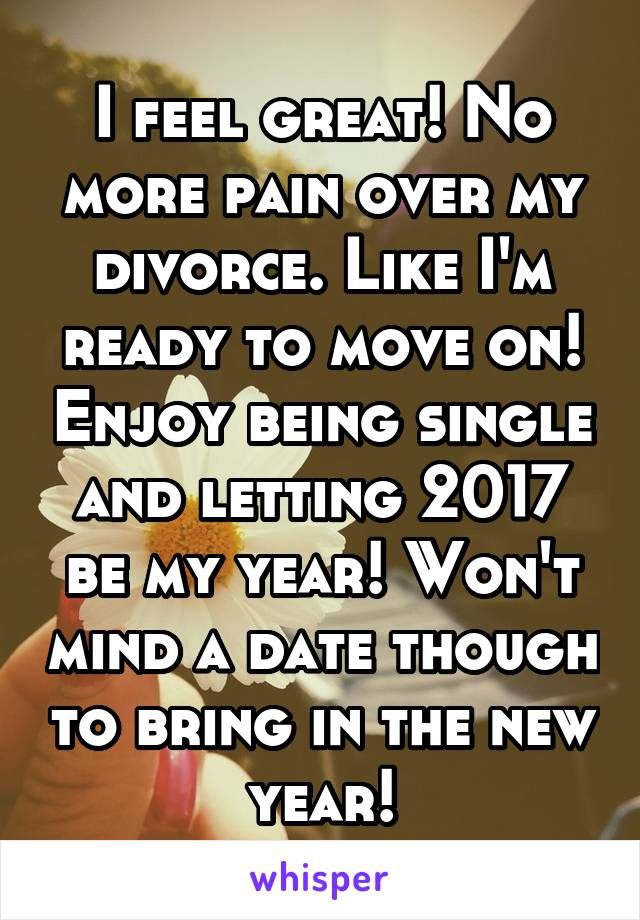 I feel great! No more pain over my divorce. Like I'm ready to move on! Enjoy being single and letting 2017 be my year! Won't mind a date though to bring in the new year!