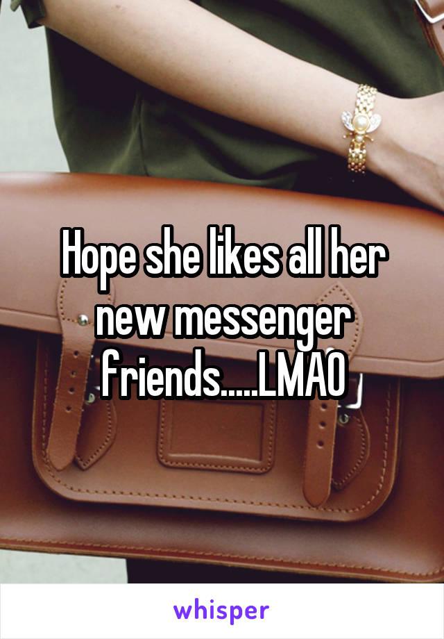 Hope she likes all her new messenger friends.....LMAO
