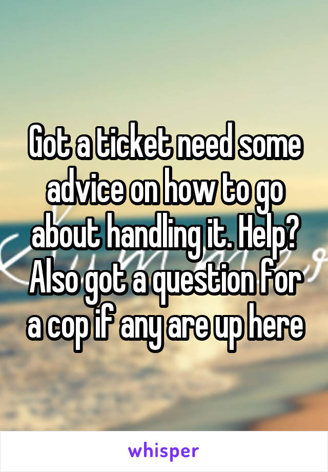 Got a ticket need some advice on how to go about handling it. Help? Also got a question for a cop if any are up here