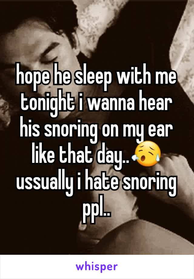hope he sleep with me tonight i wanna hear his snoring on my ear like that day..😥 ussually i hate snoring ppl..