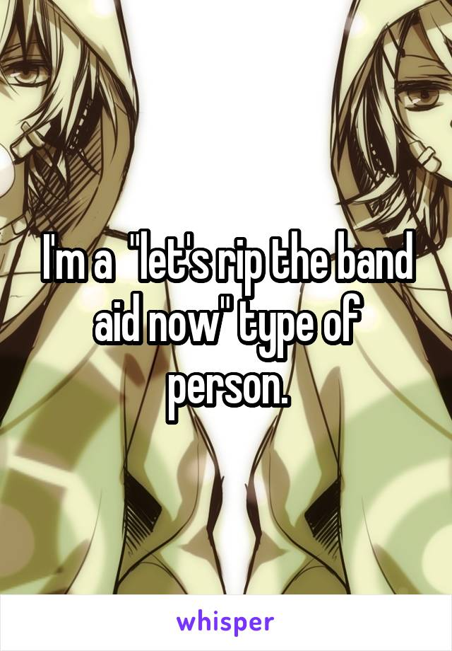 """I'm a  """"let's rip the band aid now"""" type of person."""