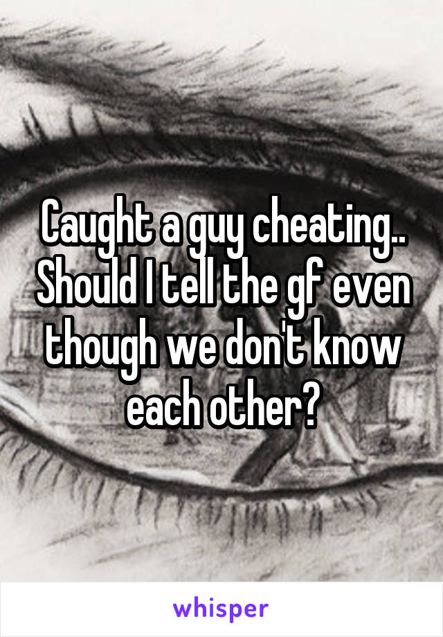 Caught a guy cheating.. Should I tell the gf even though we don't know each other?