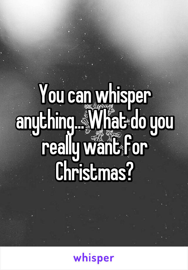 You can whisper anything... What do you really want for Christmas?