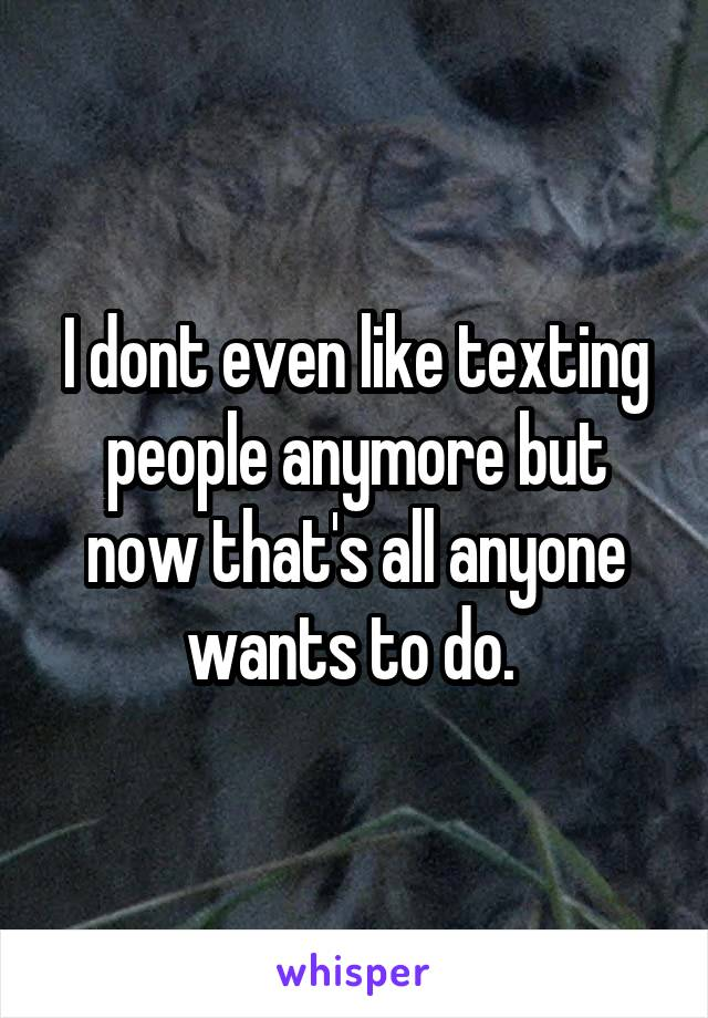 I dont even like texting people anymore but now that's all anyone wants to do.