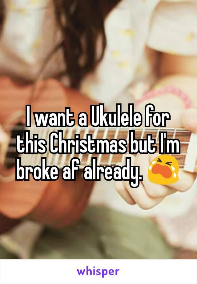 I want a Ukulele for this Christmas but I'm broke af already. 😭