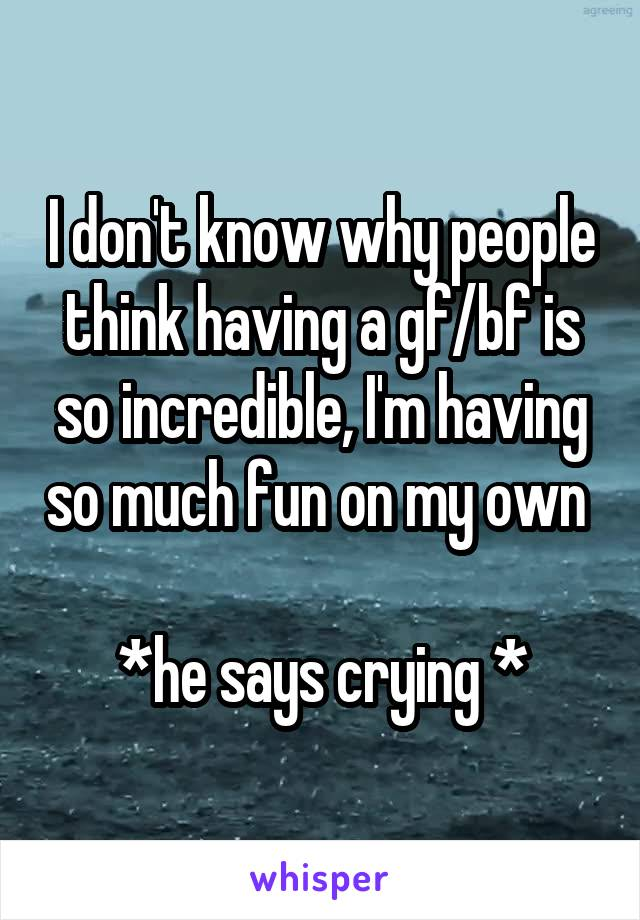 I don't know why people think having a gf/bf is so incredible, I'm having so much fun on my own   *he says crying *