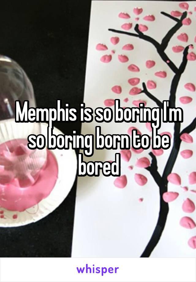 Memphis is so boring I'm so boring born to be bored