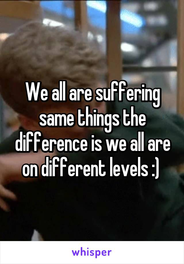 We all are suffering same things the difference is we all are on different levels :)
