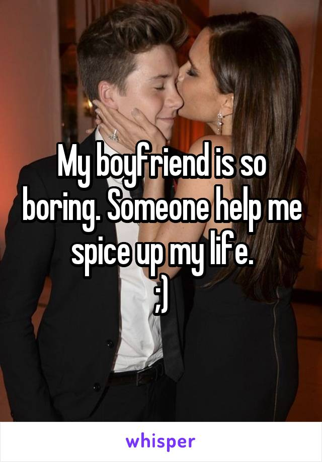 My boyfriend is so boring. Someone help me spice up my life. ;)