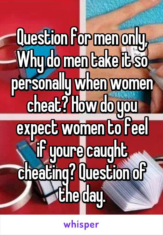 Question for men only, Why do men take it so personally when women cheat? How do you expect women to feel if youre caught cheating? Question of the day.