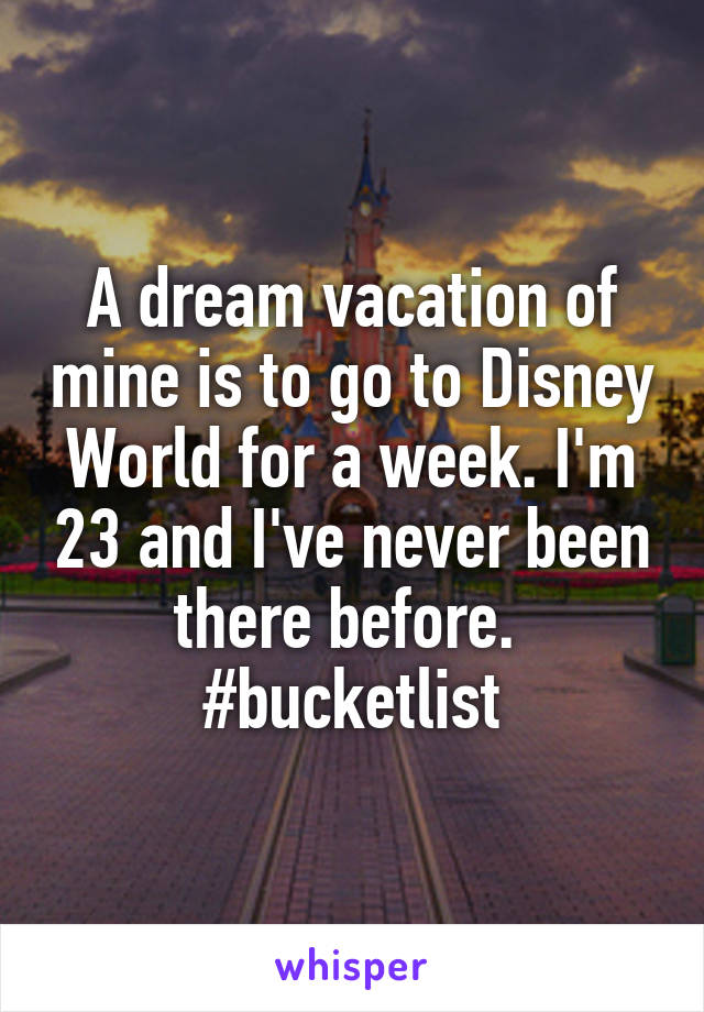 A dream vacation of mine is to go to Disney World for a week. I'm 23 and I've never been there before.  #bucketlist