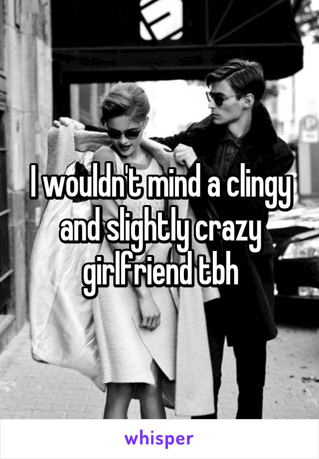 I wouldn't mind a clingy and slightly crazy girlfriend tbh