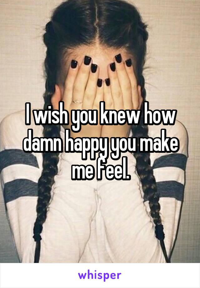 I wish you knew how damn happy you make me feel.