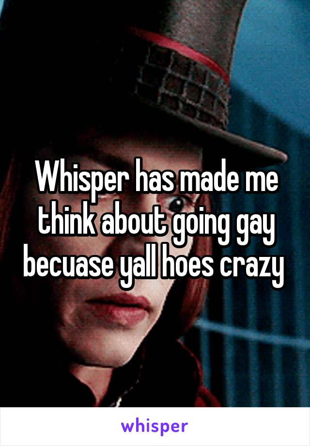 Whisper has made me think about going gay becuase yall hoes crazy