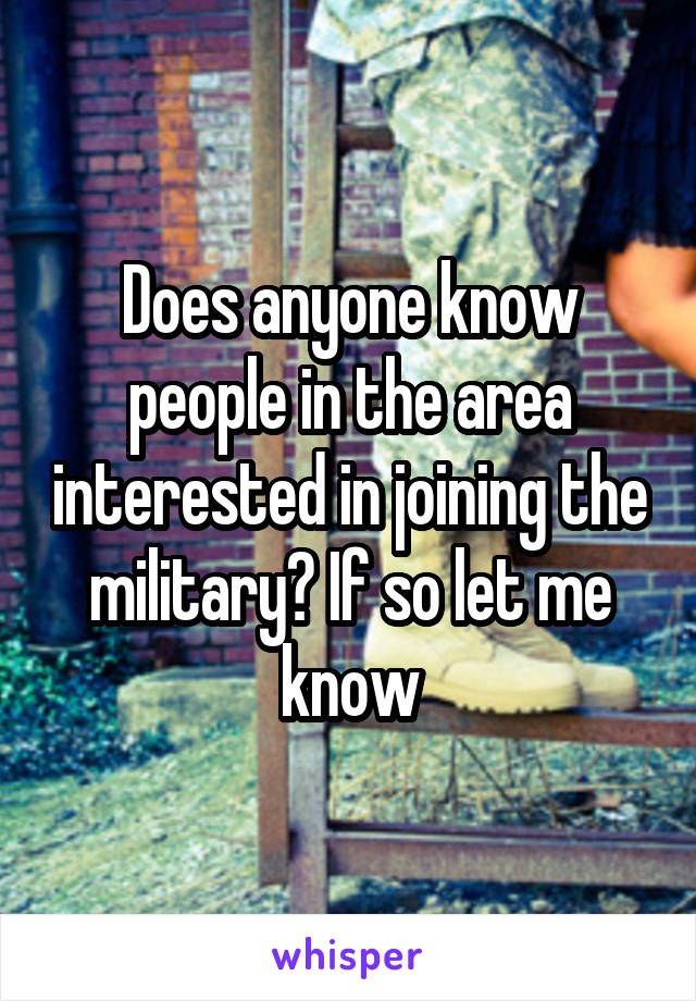 Does anyone know people in the area interested in joining the military? If so let me know