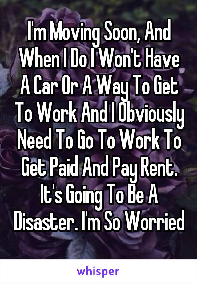 I'm Moving Soon, And When I Do I Won't Have A Car Or A Way To Get To Work And I Obviously Need To Go To Work To Get Paid And Pay Rent. It's Going To Be A Disaster. I'm So Worried