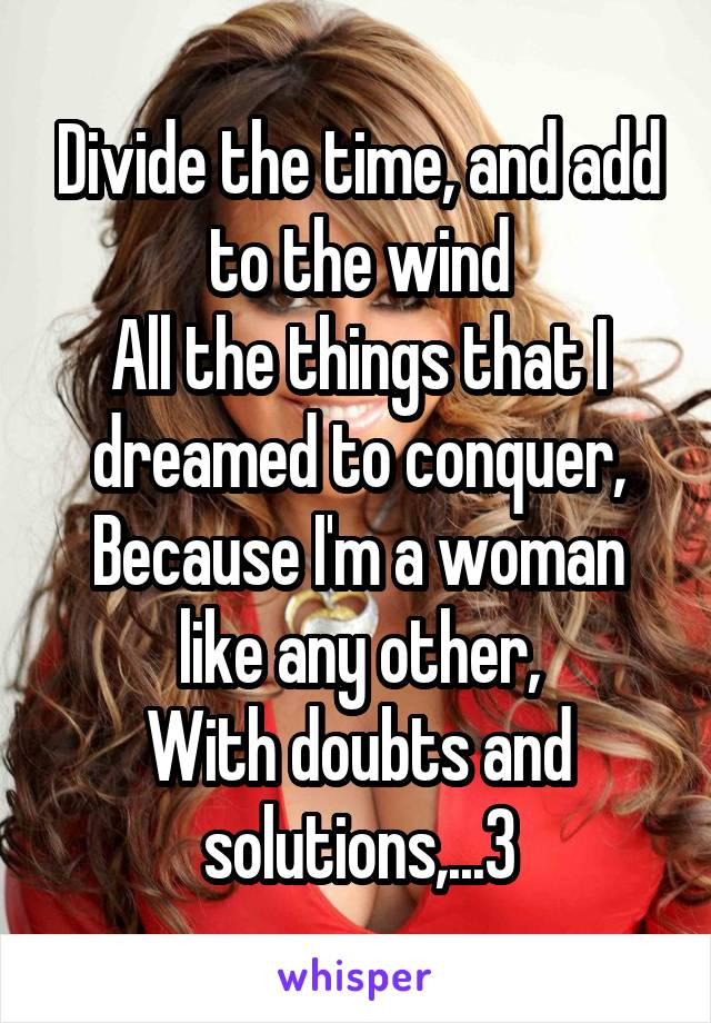 Divide the time, and add to the wind All the things that I dreamed to conquer, Because I'm a woman like any other, With doubts and solutions,...3