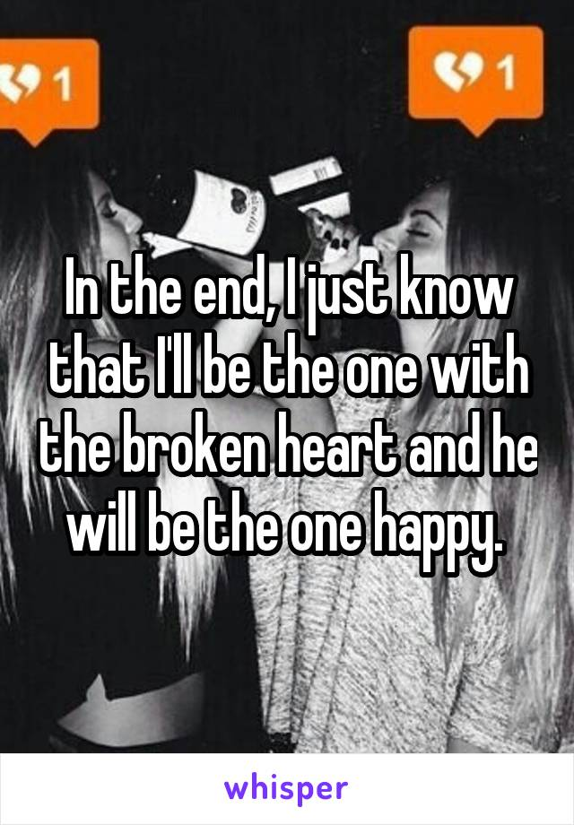 In the end, I just know that I'll be the one with the broken heart and he will be the one happy.