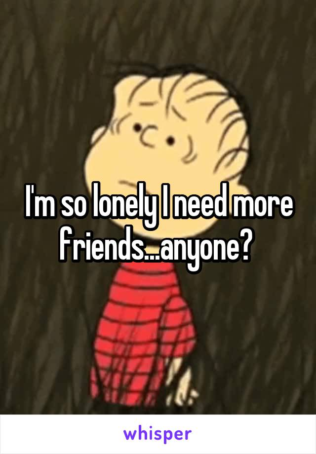 I'm so lonely I need more friends...anyone?