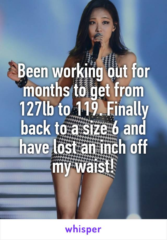 Been working out for months to get from 127lb to 119. Finally back to a size 6 and have lost an inch off my waist!