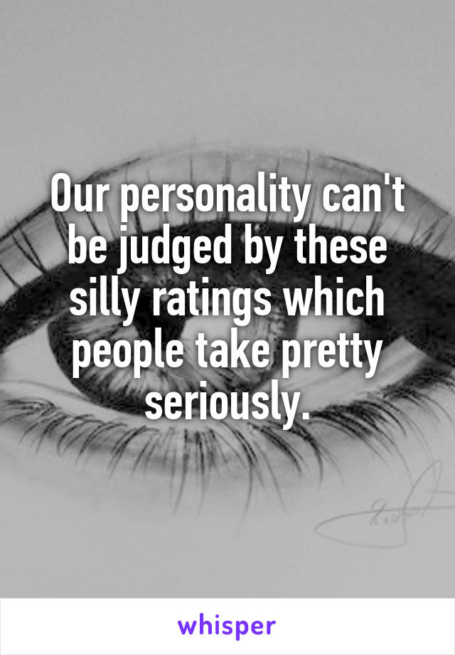 Our personality can't be judged by these silly ratings which people take pretty seriously.