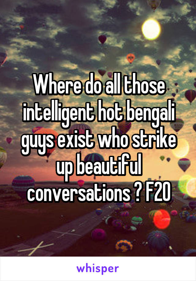 Where do all those intelligent hot bengali guys exist who strike up beautiful conversations ? F20