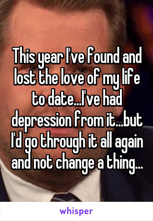 This year I've found and lost the love of my life to date...I've had depression from it...but I'd go through it all again and not change a thing...