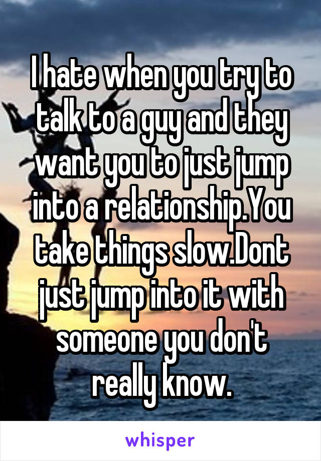 I hate when you try to talk to a guy and they want you to just jump into a relationship.You take things slow.Dont just jump into it with someone you don't really know.