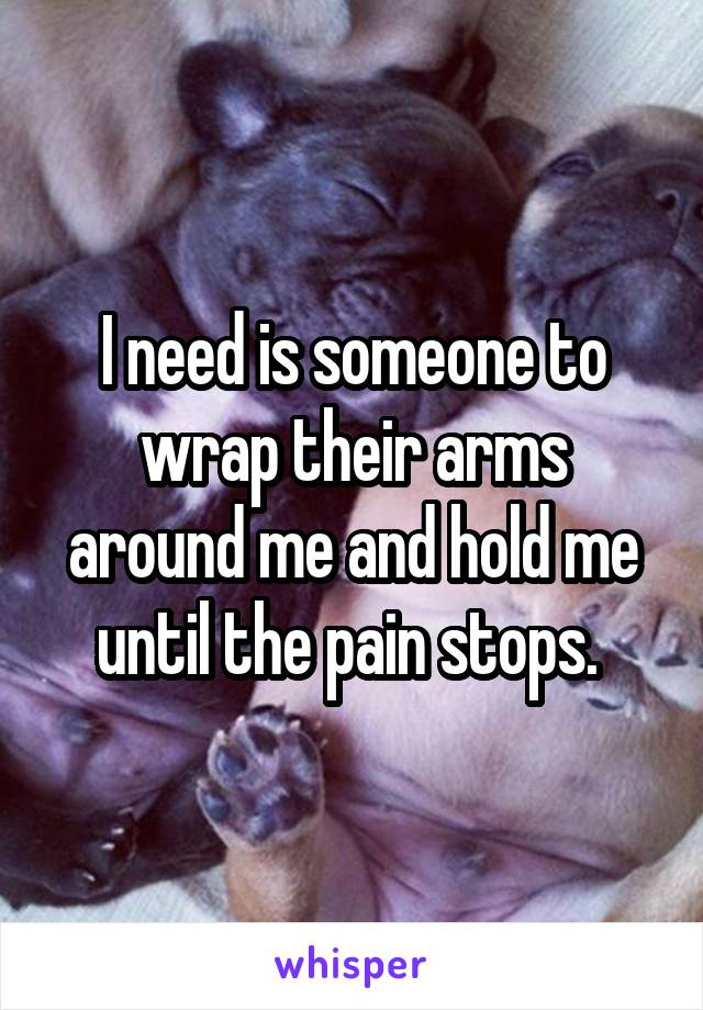 I need is someone to wrap their arms around me and hold me until the pain stops.