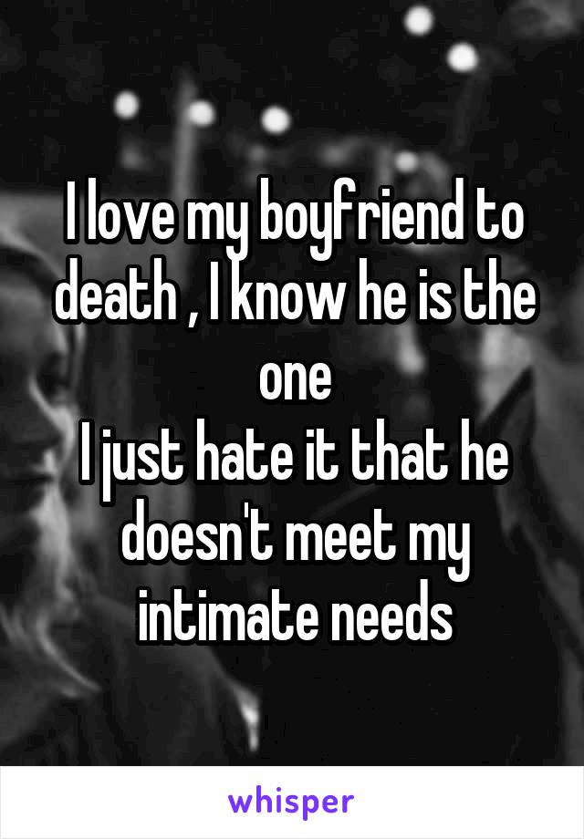I love my boyfriend to death , I know he is the one I just hate it that he doesn't meet my intimate needs