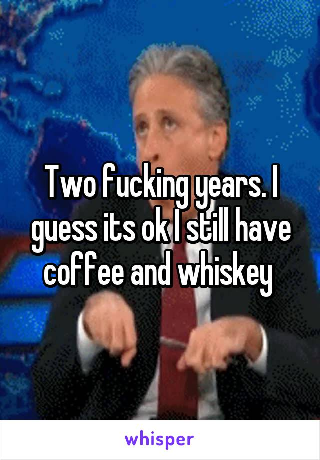 Two fucking years. I guess its ok I still have coffee and whiskey