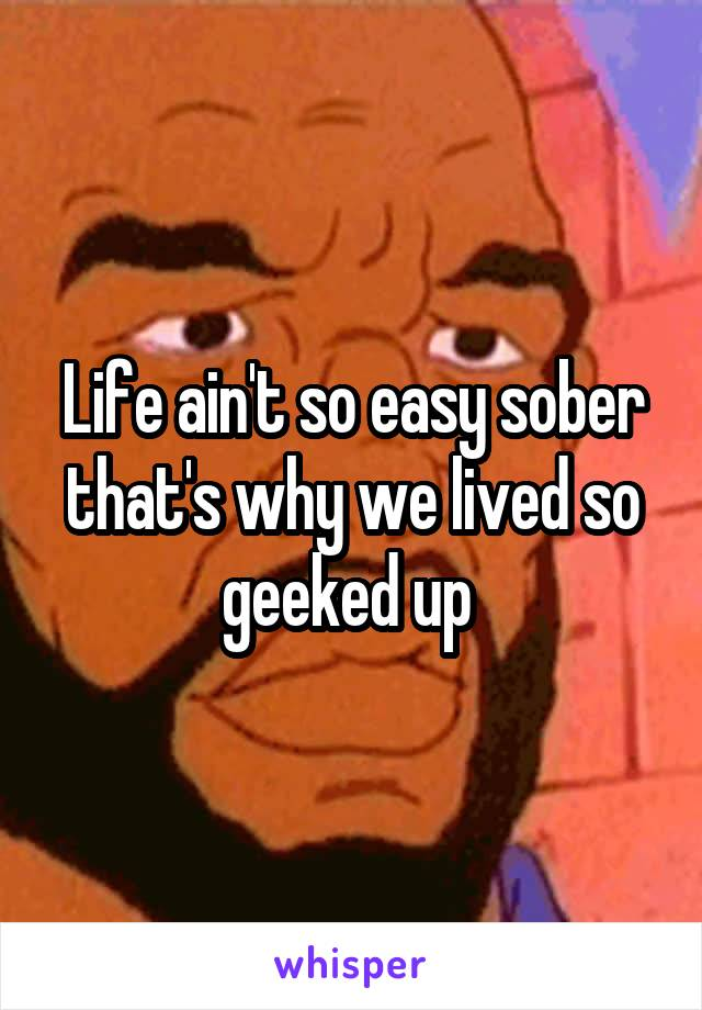 Life ain't so easy sober that's why we lived so geeked up