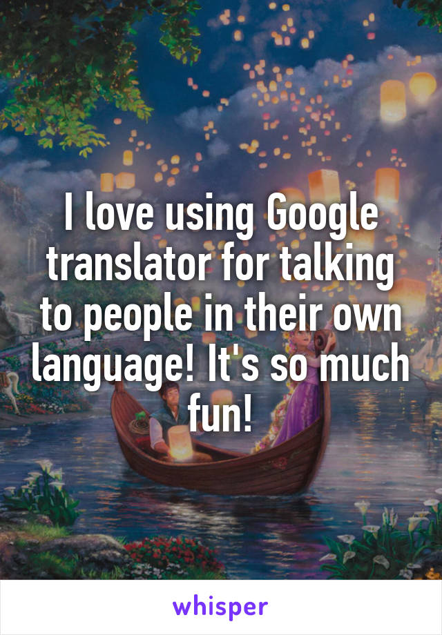 I love using Google translator for talking to people in their own language! It's so much fun!