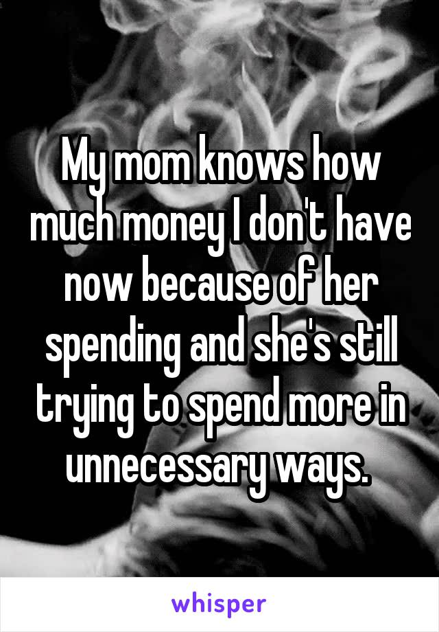 My mom knows how much money I don't have now because of her spending and she's still trying to spend more in unnecessary ways.