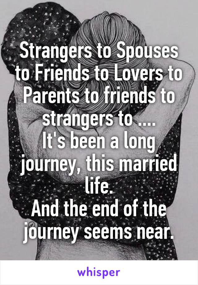 Strangers to Spouses to Friends to Lovers to Parents to friends to strangers to .... It's been a long journey, this married life. And the end of the journey seems near.