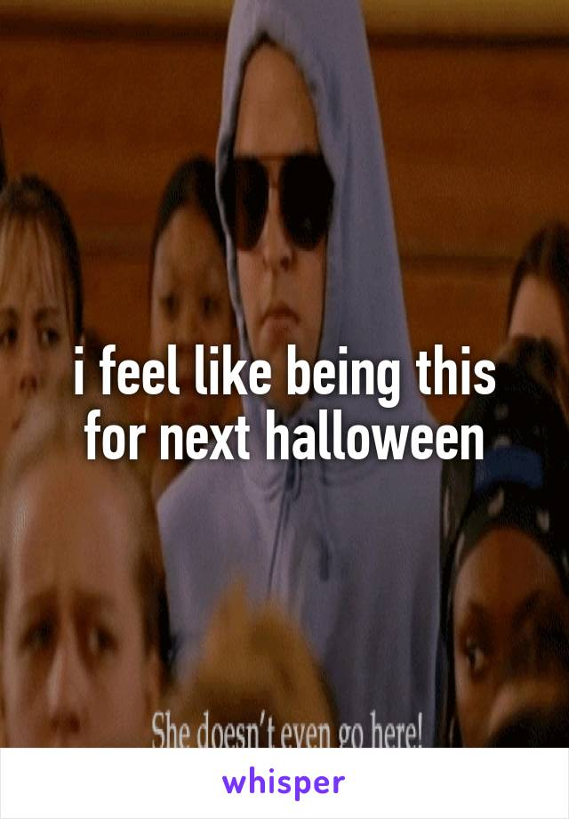 i feel like being this for next halloween