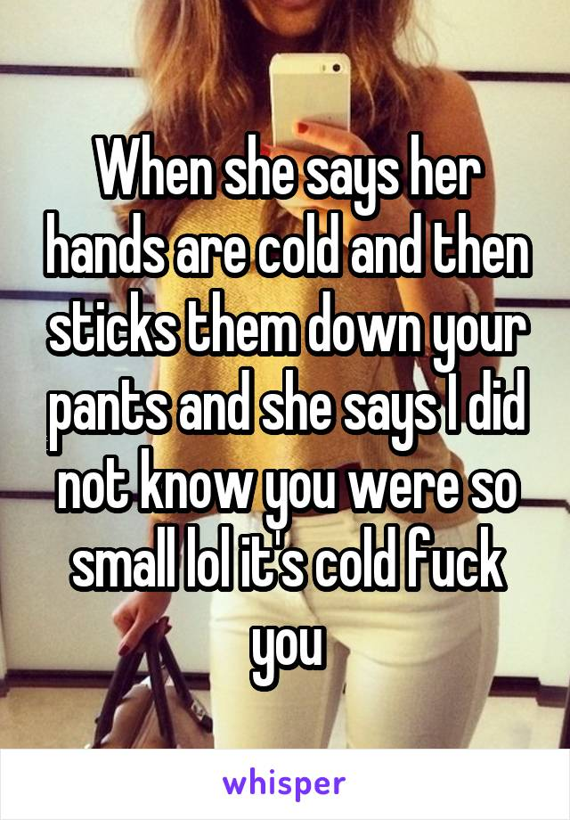 When she says her hands are cold and then sticks them down your pants and she says I did not know you were so small lol it's cold fuck you