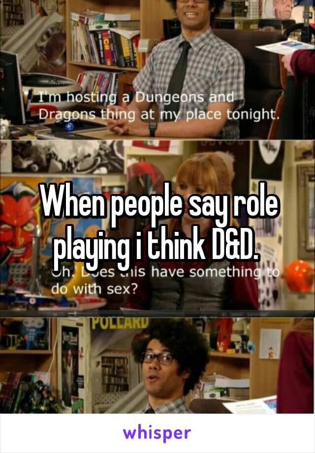 When people say role playing i think D&D.