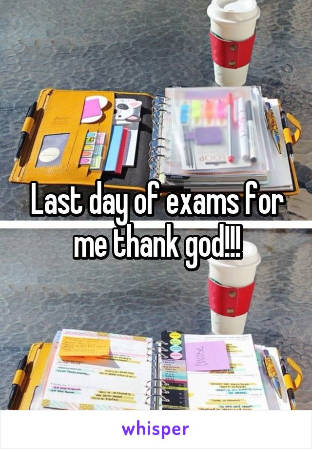 Last day of exams for me thank god!!!