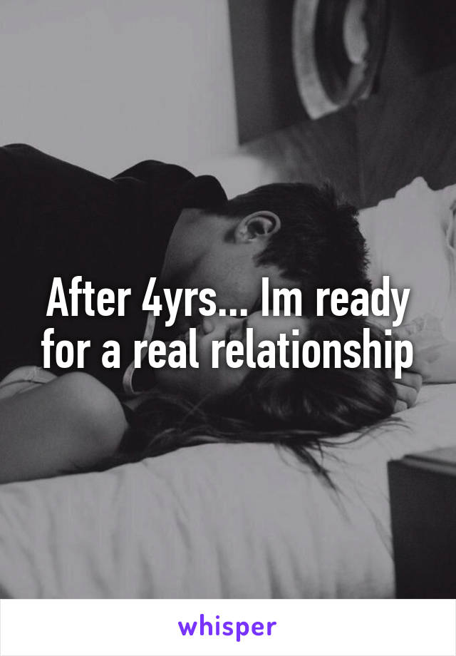 After 4yrs... Im ready for a real relationship